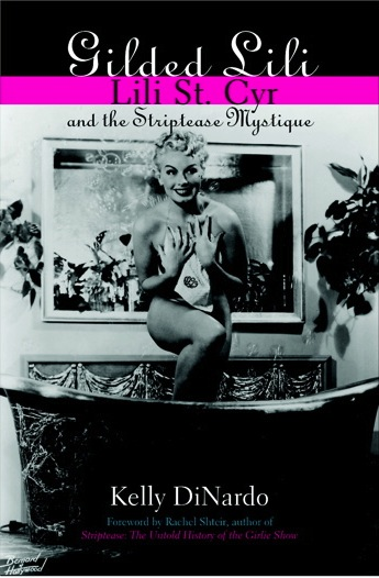 Gilded Lili: Lili St. Cyr and the Striptease Mystique by Kelly DiNardo